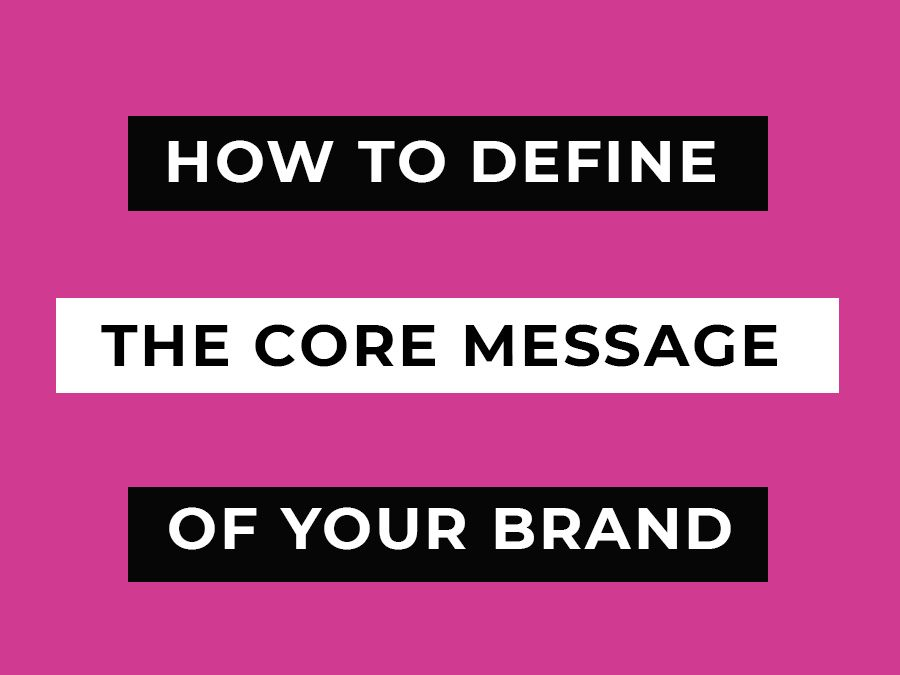 How to Define Your Brand's Core Message & Why is it Important to Do So?